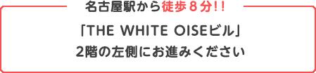 名古屋駅から徒歩8分!!「THE WHITE OISEビル」2階の左側にお進みください